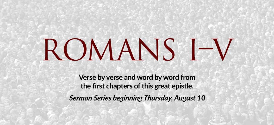 Romans 1-5 Sermon Series begins Thursday, August 10